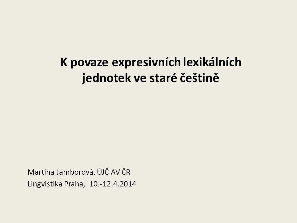 K povaze expresivních lexikálních jednotek ve staré češtině Martina Jamborová, ÚJČ AV ČR Lingvistika Praha, 10.-12.4.2014