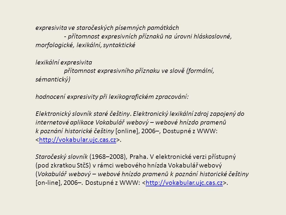 expresivita ve staročeských písemných památkách - přítomnost expresivních příznaků na úrovni hláskoslovné, morfologické, lexikální, syntaktické lexikální expresivita přítomnost expresivního příznaku ve slově (formální, sémantický) hodnocení expresivity při lexikografickém zpracování: Elektronický slovník staré češtiny.