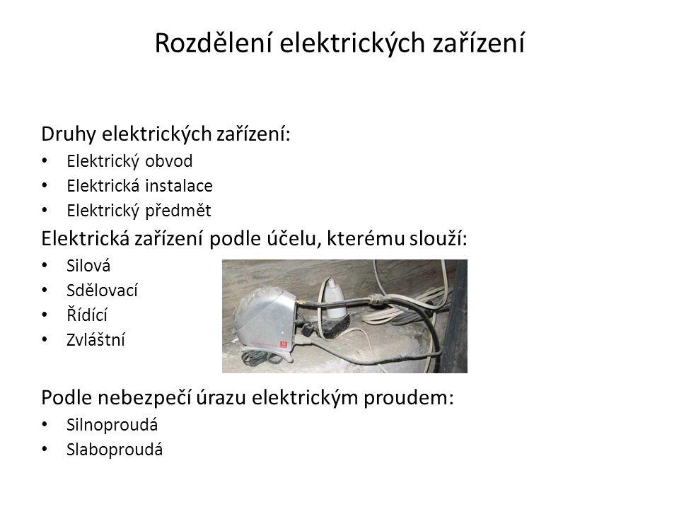 Rozdělení elektrických zařízení Druhy elektrických zařízení: • Elektrický obvod • Elektrická instalace • Elektrický předmět Elektrická zařízení podle účelu, kterému slouží: • Silová • Sdělovací • Řídící • Zvláštní Podle nebezpečí úrazu elektrickým proudem: • Silnoproudá • Slaboproudá