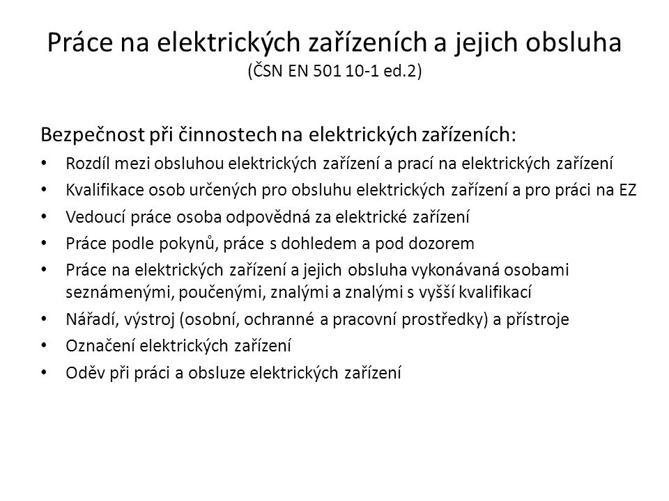 Práce na elektrických zařízeních a jejich obsluha (ČSN EN 501 10-1 ed.2) Bezpečnost při činnostech na elektrických zařízeních: • Rozdíl mezi obsluhou elektrických zařízení a prací na elektrických zařízení • Kvalifikace osob určených pro obsluhu elektrických zařízení a pro práci na EZ • Vedoucí práce osoba odpovědná za elektrické zařízení • Práce podle pokynů, práce s dohledem a pod dozorem • Práce na elektrických zařízení a jejich obsluha vykonávaná osobami seznámenými, poučenými, znalými a znalými s vyšší kvalifikací • Nářadí, výstroj (osobní, ochranné a pracovní prostředky) a přístroje • Označení elektrických zařízení • Oděv při práci a obsluze elektrických zařízení