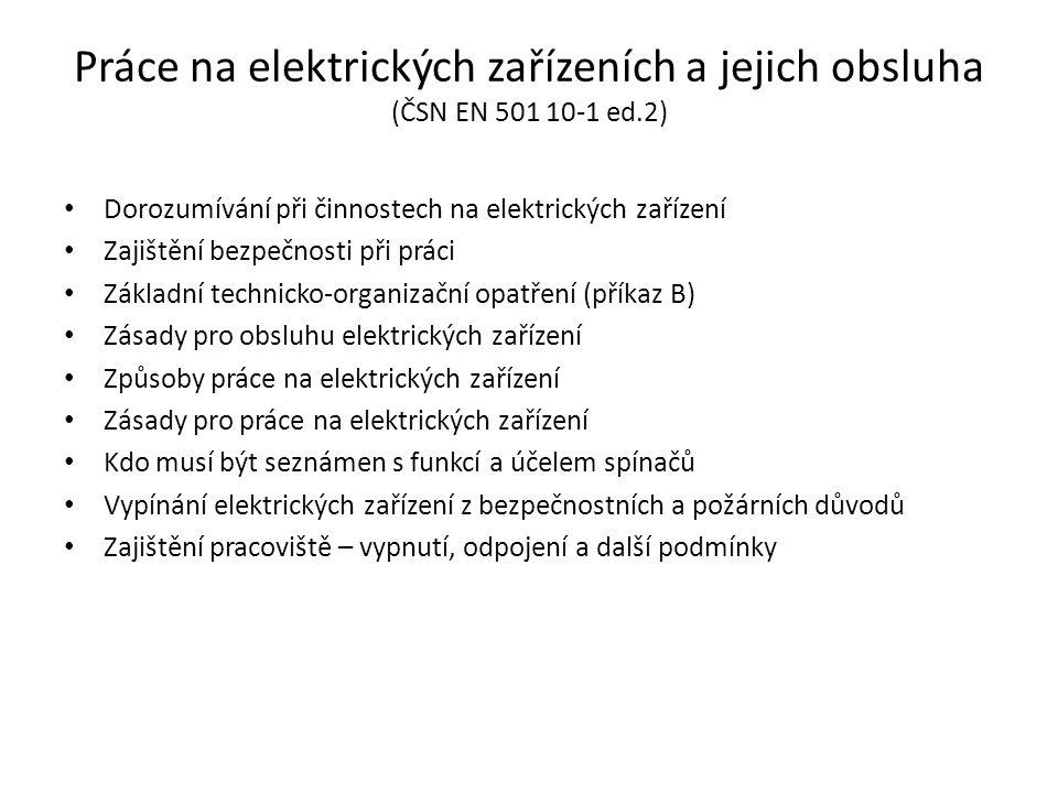 Práce na elektrických zařízeních a jejich obsluha (ČSN EN 501 10-1 ed.2) • Dorozumívání při činnostech na elektrických zařízení • Zajištění bezpečnosti při práci • Základní technicko-organizační opatření (příkaz B) • Zásady pro obsluhu elektrických zařízení • Způsoby práce na elektrických zařízení • Zásady pro práce na elektrických zařízení • Kdo musí být seznámen s funkcí a účelem spínačů • Vypínání elektrických zařízení z bezpečnostních a požárních důvodů • Zajištění pracoviště – vypnutí, odpojení a další podmínky