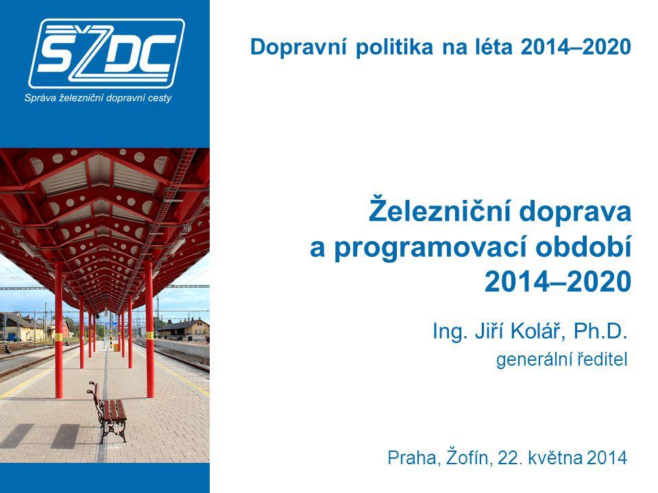 Železniční doprava a programovací období 2014–2020 Ing. Jiří Kolář, Ph.D. generální ředitel Praha, Žofín, 22. května 2014 Dopravní politika na léta 20
