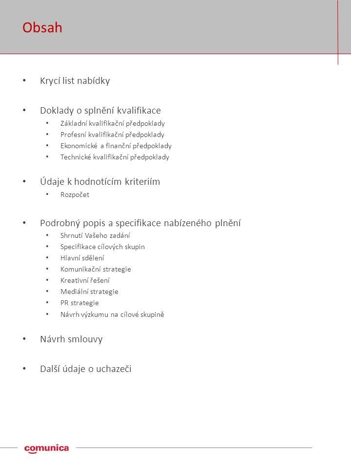 Obsah • Krycí list nabídky • Doklady o splnění kvalifikace • Základní kvalifikační předpoklady • Profesní kvalifikační předpoklady • Ekonomické a finanční předpoklady • Technické kvalifikační předpoklady • Údaje k hodnotícím kriteriím • Rozpočet • Podrobný popis a specifikace nabízeného plnění • Shrnutí Vašeho zadání • Specifikace cílových skupin • Hlavní sdělení • Komunikační strategie • Kreativní řešení • Mediální strategie • PR strategie • Návrh výzkumu na cílové skupině • Návrh smlouvy • Další údaje o uchazeči