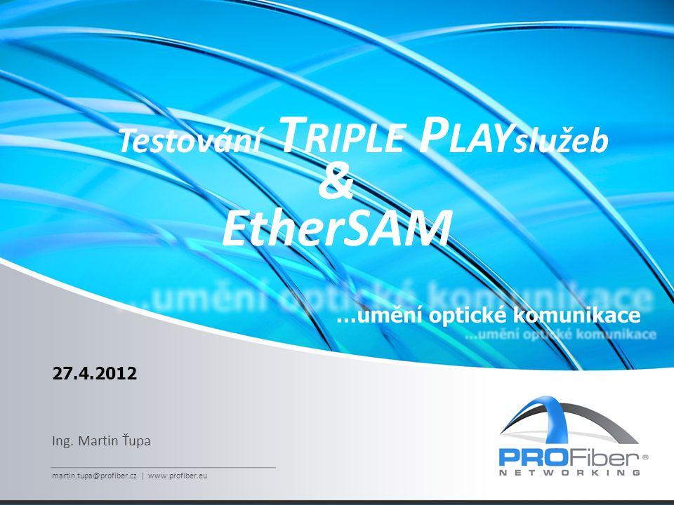 27.4.2012 Ing. Martin Ťupa martin.tupa@profiber.cz | www.profiber.eu Testování T RIPLE P LAY služeb & EtherSAM