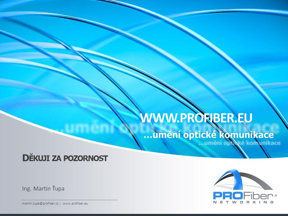 D ĚKUJI ZA POZORNOST Ing. Martin Ťupa martin.tupa@profiber.cz | www.profiber.eu WWW.PROFIBER.EU
