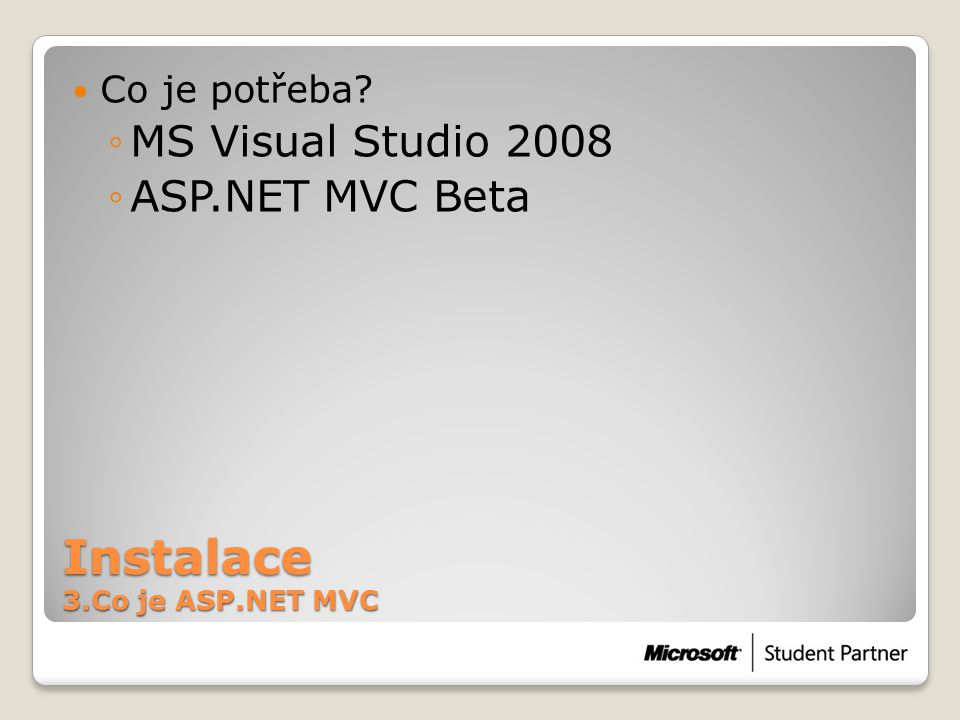 Instalace 3.Co je ASP.NET MVC  Co je potřeba? ◦MS Visual Studio 2008 ◦ASP.NET MVC Beta