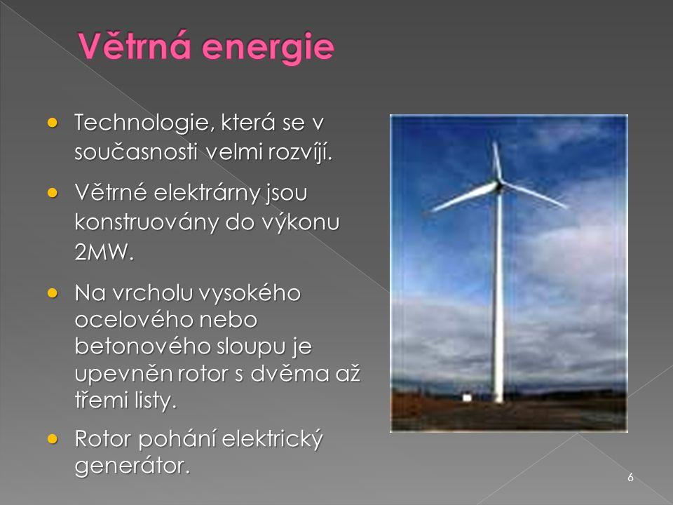 6  Technologie, která se v současnosti velmi rozvíjí.  Větrné elektrárny jsou konstruovány do výkonu 2MW.  Na vrcholu vysokého ocelového nebo beton