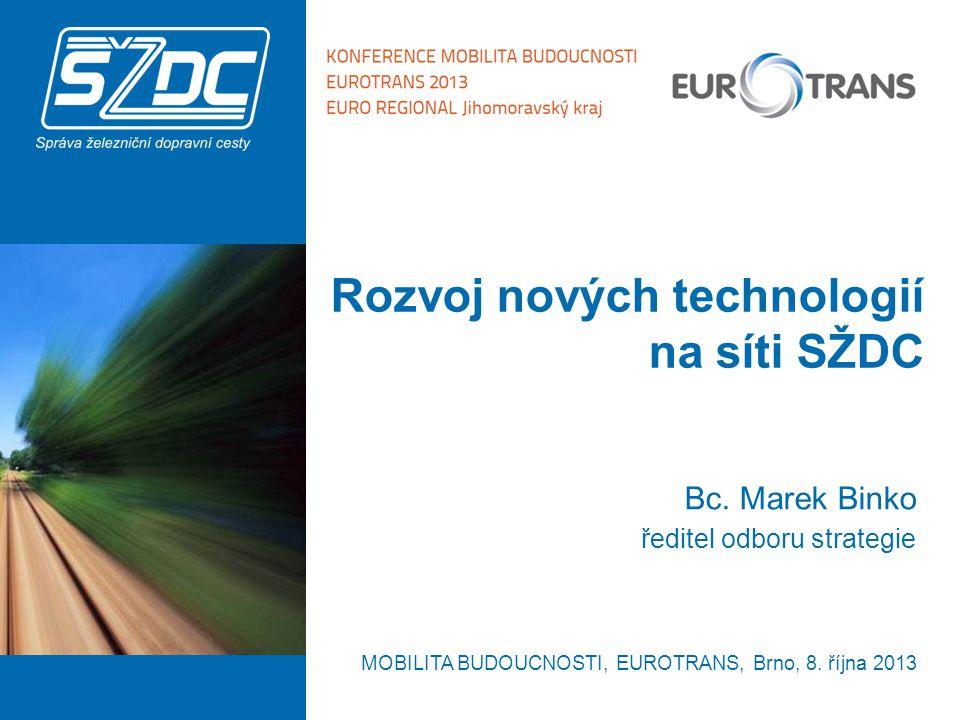 Rozvoj nových technologií na síti SŽDC Bc. Marek Binko ředitel odboru strategie MOBILITA BUDOUCNOSTI, EUROTRANS, Brno, 8. října 2013