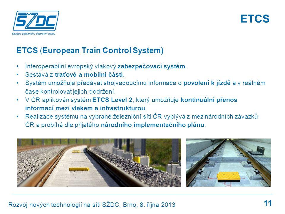 11 ETCS (European Train Control System) •Interoperabilní evropský vlakový zabezpečovací systém. •Sestává z traťové a mobilní části. •Systém umožňuje p