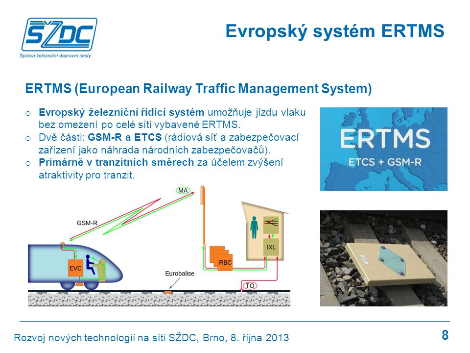 8 Evropský systém ERTMS o Evropský železniční řídící systém umožňuje jízdu vlaku bez omezení po celé síti vybavené ERTMS. o Dvě části: GSM-R a ETCS (r