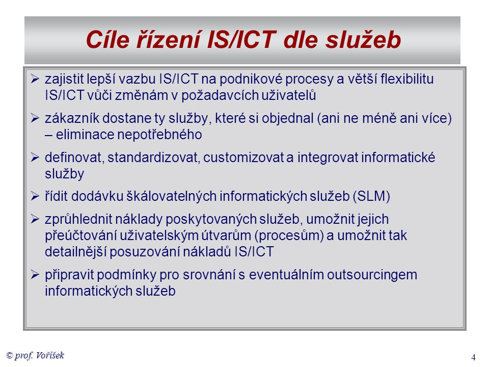 © prof. Voříšek 4 Cíle řízení IS/ICT dle služeb  zajistit lepší vazbu IS/ICT na podnikové procesy a větší flexibilitu IS/ICT vůči změnám v požadavcíc