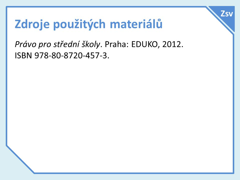 Zdroje použitých materiálů Právo pro střední školy. Praha: EDUKO, 2012. ISBN 978-80-8720-457-3. Zsv