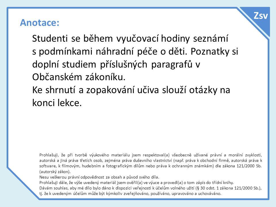 Anotace: Studenti se během vyučovací hodiny seznámí s podmínkami náhradní péče o děti. Poznatky si doplní studiem příslušných paragrafů v Občanském zá