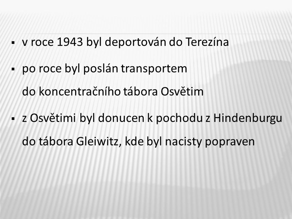  v roce 1943 byl deportován do Terezína  po roce byl poslán transportem do koncentračního tábora Osvětim  z Osvětimi byl donucen k pochodu z Hindenburgu do tábora Gleiwitz, kde byl nacisty popraven 7