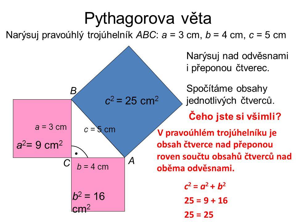 Narýsuj pravoúhlý trojúhelník ABC: a = 3 cm, b = 4 cm, c = 5 cm Narýsuj nad odvěsnami i přeponou čtverec. c = 5 cm C B A a = 3 cm b = 4 cm • Spočítáme