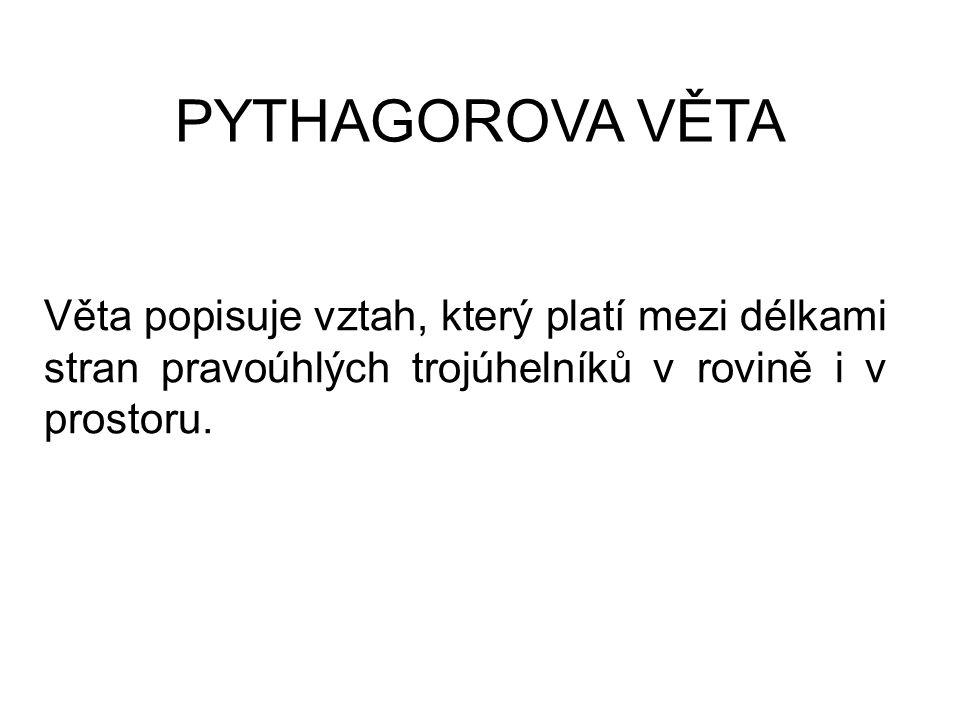 PYTHAGOROVA VĚTA Věta popisuje vztah, který platí mezi délkami stran pravoúhlých trojúhelníků v rovině i v prostoru.