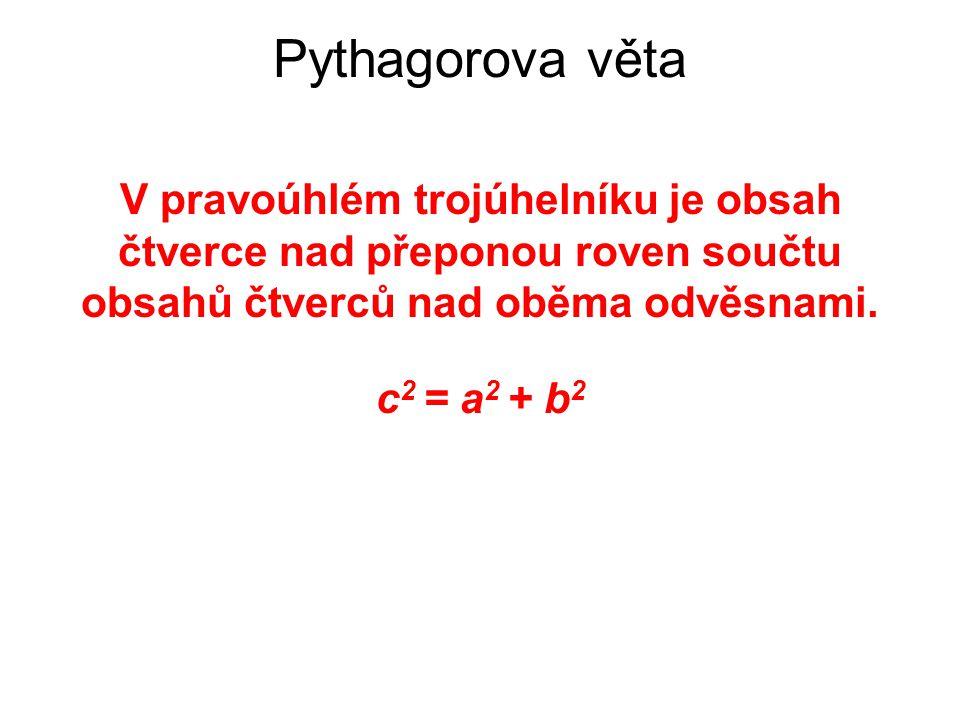V pravoúhlém trojúhelníku je obsah čtverce nad přeponou roven součtu obsahů čtverců nad oběma odvěsnami. c 2 = a 2 + b 2 Pythagorova věta