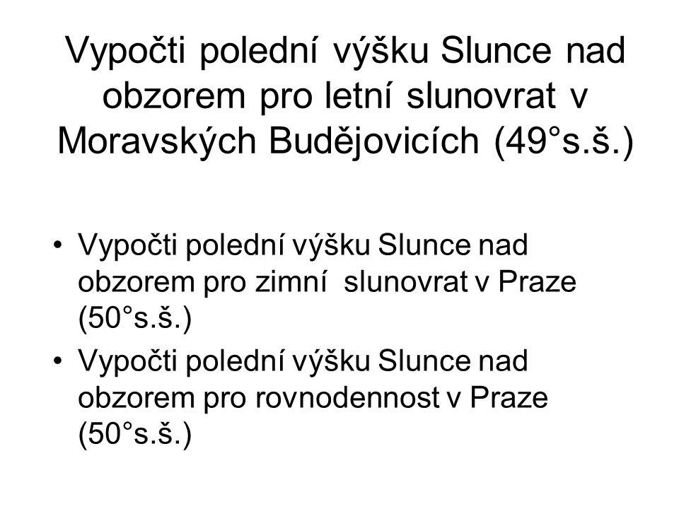 Vypočti polední výšku Slunce nad obzorem pro letní slunovrat v Moravských Budějovicích (49°s.š.) •Vypočti polední výšku Slunce nad obzorem pro zimní s