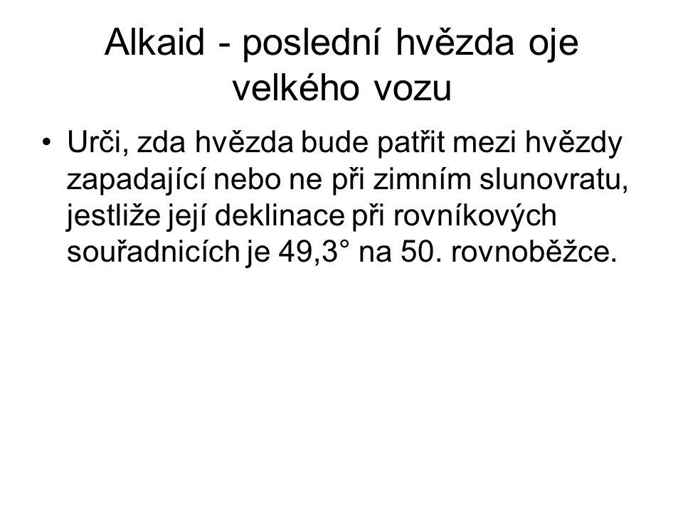 Alkaid - poslední hvězda oje velkého vozu •Urči, zda hvězda bude patřit mezi hvězdy zapadající nebo ne při zimním slunovratu, jestliže její deklinace