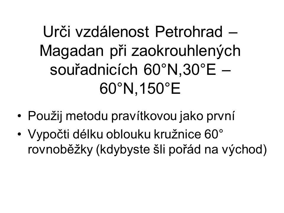 Urči vzdálenost Petrohrad – Magadan při zaokrouhlených souřadnicích 60°N,30°E – 60°N,150°E •Použij metodu pravítkovou jako první •Vypočti délku oblouk