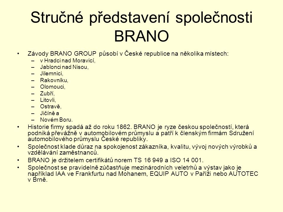 Stručné představení společnosti BRANO •Závody BRANO GROUP působí v České republice na několika místech: –v Hradci nad Moravicí, –Jablonci nad Nisou, –