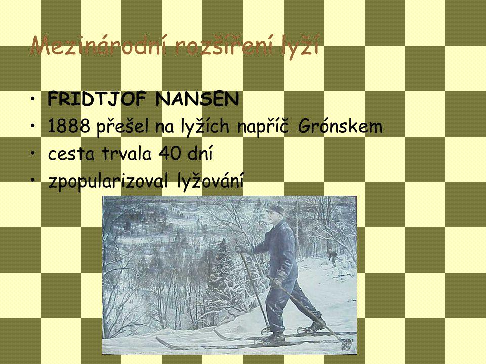Mezinárodní rozšíření lyží •FRIDTJOF NANSEN •1888 přešel na lyžích napříč Grónskem •cesta trvala 40 dní •zpopularizoval lyžování