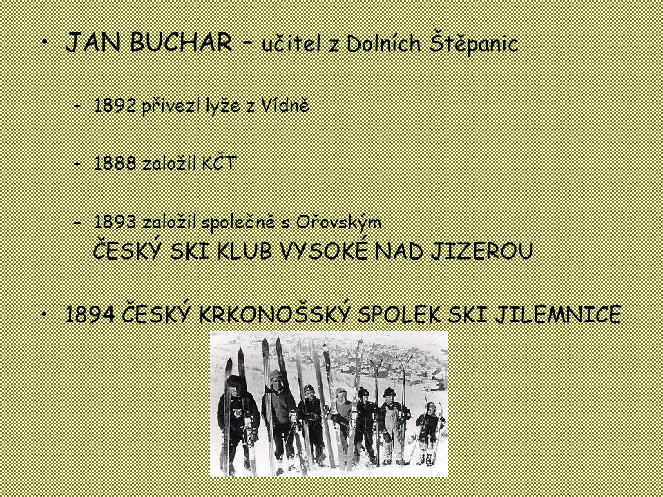 •JAN BUCHAR – učitel z Dolních Štěpanic –1892 přivezl lyže z Vídně –1888 založil KČT –1893 založil společně s Ořovským ČESKÝ SKI KLUB VYSOKÉ NAD JIZEROU •1894 ČESKÝ KRKONOŠSKÝ SPOLEK SKI JILEMNICE