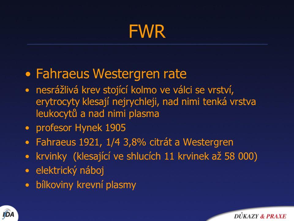 FWR •Fahraeus Westergren rate •nesrážlivá krev stojící kolmo ve válci se vrství, erytrocyty klesají nejrychleji, nad nimi tenká vrstva leukocytů a nad nimi plasma •profesor Hynek 1905 •Fahraeus 1921, 1/4 3,8% citrát a Westergren •krvinky (klesající ve shlucích 11 krvinek až 58 000) •elektrický náboj •bílkoviny krevní plasmy