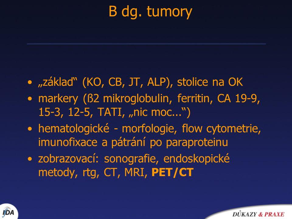 """•""""základ (KO, CB, JT, ALP), stolice na OK •markery (ß2 mikroglobulin, ferritin, CA 19-9, 15-3, 12-5, TATI, """"nic moc... ) •hematologické - morfologie, flow cytometrie, imunofixace a pátrání po paraproteinu •zobrazovací: sonografie, endoskopické metody, rtg, CT, MRI, PET/CT B dg."""