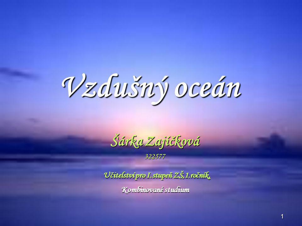 1 Vzdušný oceán Šárka Zajíčková 322577 Učitelství pro I.stupeň ZŠ,1.ročník, Učitelství pro I.stupeň ZŠ,1.ročník, Kombinované studium