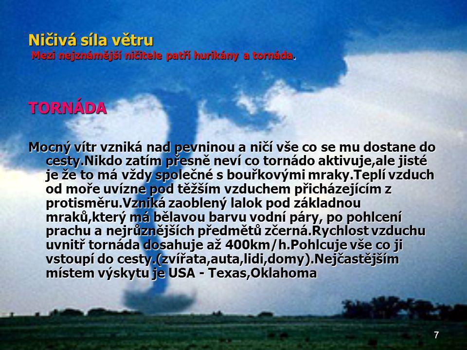 7 Ničivá síla větru Mezi nejznámější ničitele patří hurikány a tornáda. TORNÁDA Mocný vítr vzniká nad pevninou a ničí vše co se mu dostane do cesty.Ni