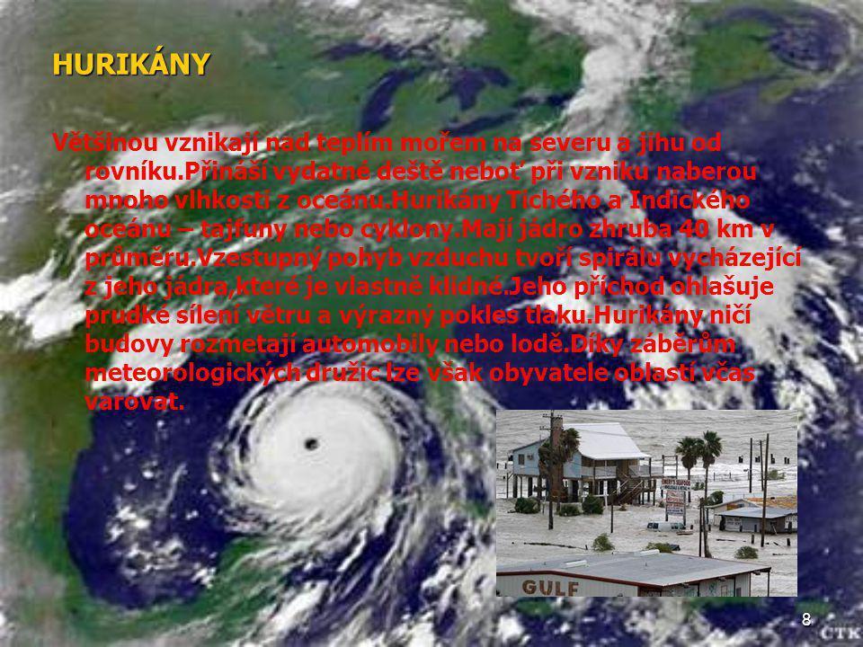 8 HURIKÁNY Většinou vznikají nad teplím mořem na severu a jihu od rovníku.Přináší vydatné deště neboť při vzniku naberou mnoho vlhkosti z oceánu.Hurik