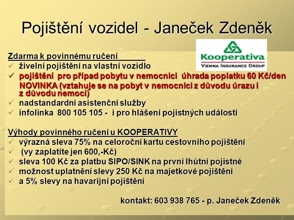 Pojištění vozidel - Janeček Zdeněk Zdarma k povinnému ručení  živelní pojištění na vlastní vozidlo  pojištění pro případ pobytu v nemocnici úhrada poplatku 60 Kč/den NOVINKA (vztahuje se na pobyt v nemocnici z důvodu úrazu i z důvodu nemoci) NOVINKA (vztahuje se na pobyt v nemocnici z důvodu úrazu i z důvodu nemoci)  nadstandardní asistenční služby  infolinka 800 105 105 - i pro hlášení pojistných událostí Výhody povinného ručení u KOOPERATIVY  výrazná sleva 75% na celoroční kartu cestovního pojištění  (vy zaplatíte jen 600,-Kč)  sleva 100 Kč za platbu SIPO/SINK na první lhůtní pojistné  možnost uplatnění slevy 250 Kč na majetkové pojištění  a 5% slevy na havarijní pojištění kontakt: 603 938 765 - p.