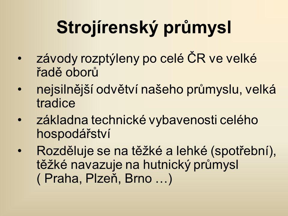 Strojírenský průmysl •závody rozptýleny po celé ČR ve velké řadě oborů •nejsilnější odvětví našeho průmyslu, velká tradice •základna technické vybaven
