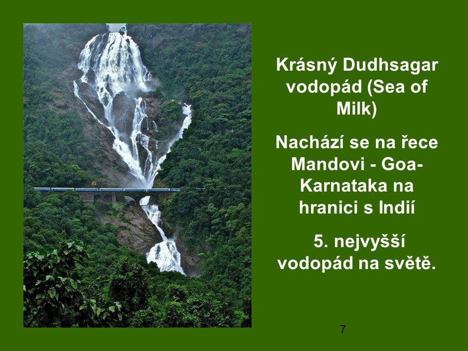 7 Krásný Dudhsagar vodopád (Sea of Milk) Nachází se na řece Mandovi - Goa- Karnataka na hranici s Indií 5. nejvyšší vodopád na světě.