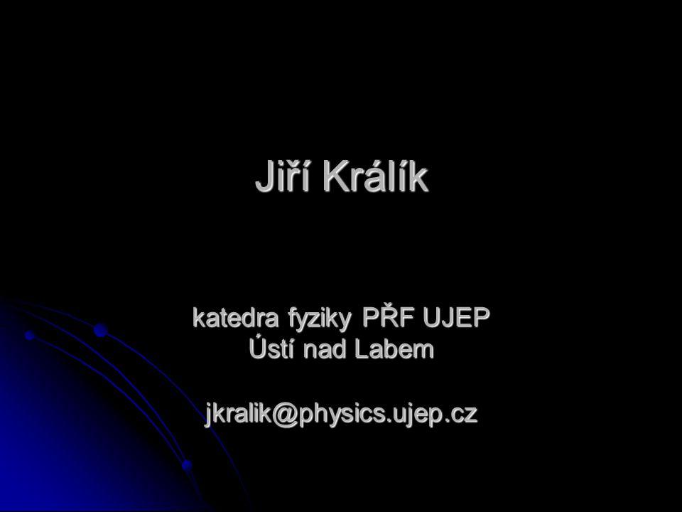 Jiří Králík katedra fyziky PŘF UJEP Ústí nad Labem jkralik@physics.ujep.cz