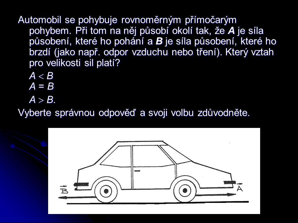 Automobil se pohybuje rovnoměrným přímočarým pohybem. Při tom na něj působí okolí tak, že A je síla působení, které ho pohání a B je síla působení, kt