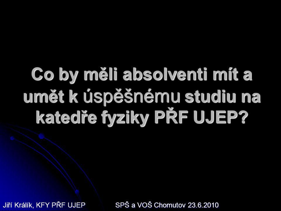 Co by měli absolventi mít a umět k úspěšnému studiu na katedře fyziky PŘF UJEP? Jiří Králík, KFY PŘF UJEPSPŠ a VOŠ Chomutov 23.6.2010