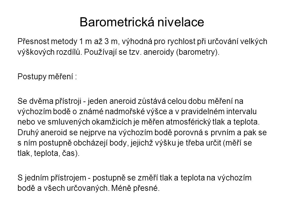 Barometrická nivelace Přesnost metody 1 m až 3 m, výhodná pro rychlost při určování velkých výškových rozdílů. Používají se tzv. aneroidy (barometry).