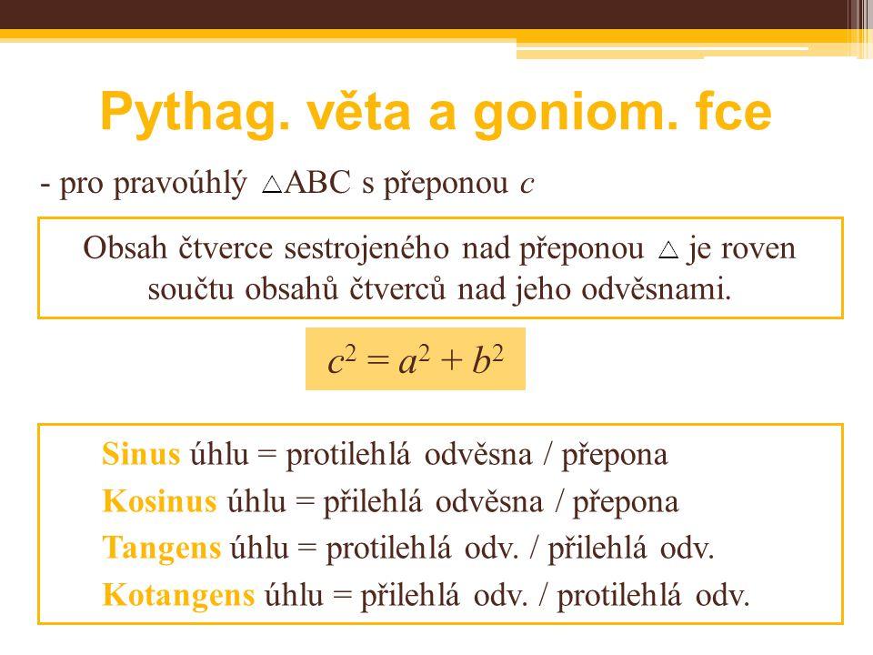 Pythag. věta a goniom. fce - pro pravoúhlý  ABC s přeponou c Obsah čtverce sestrojeného nad přeponou  je roven součtu obsahů čtverců nad jeho odvěsn