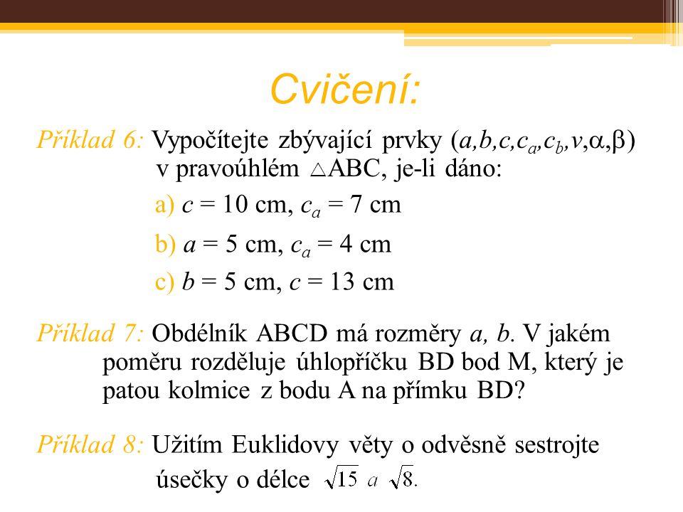 Cvičení: Příklad 6: Vypočítejte zbývající prvky (a,b,c,c a,c b,v, ,  ) v pravoúhlém  ABC, je-li dáno: Příklad 7: Obdélník ABCD má rozměry a, b.