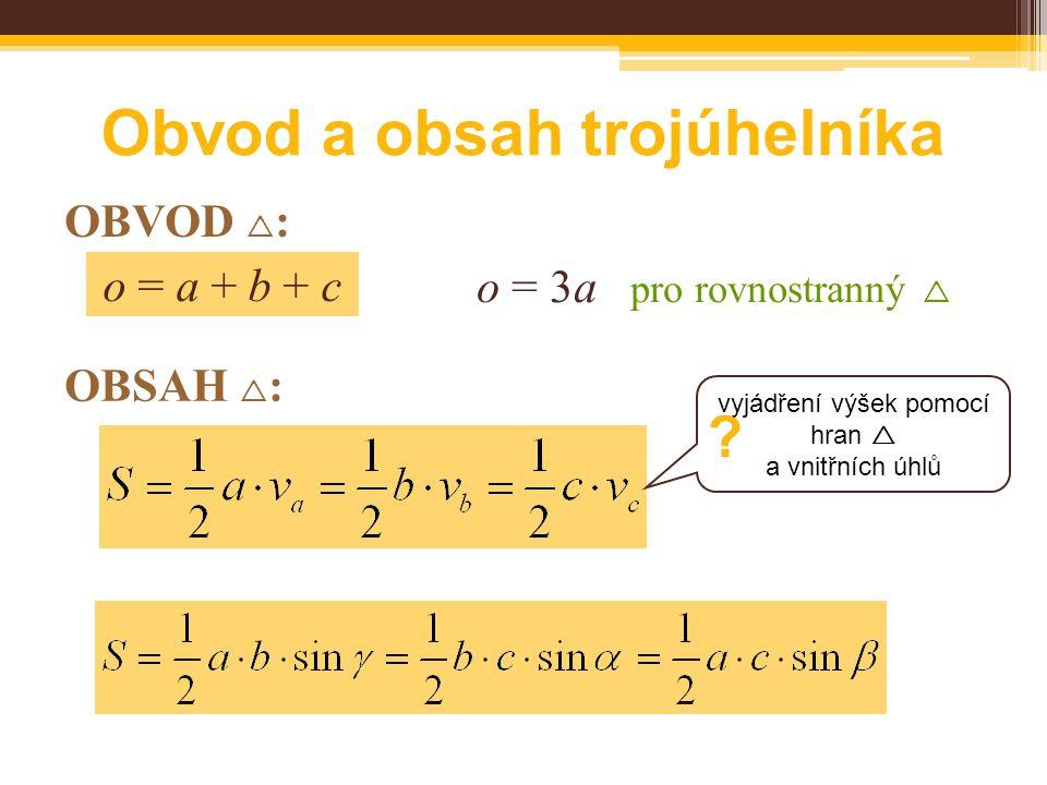 OBVOD  : o = a + b + c Obvod a obsah trojúhelníka o = 3a pro rovnostranný  OBSAH  : vyjádření výšek pomocí hran  a vnitřních úhlů ?