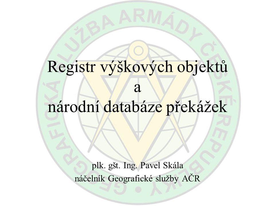 Registr výškových objektů a národní databáze překážek plk. gšt. Ing. Pavel Skála náčelník Geografické služby AČR