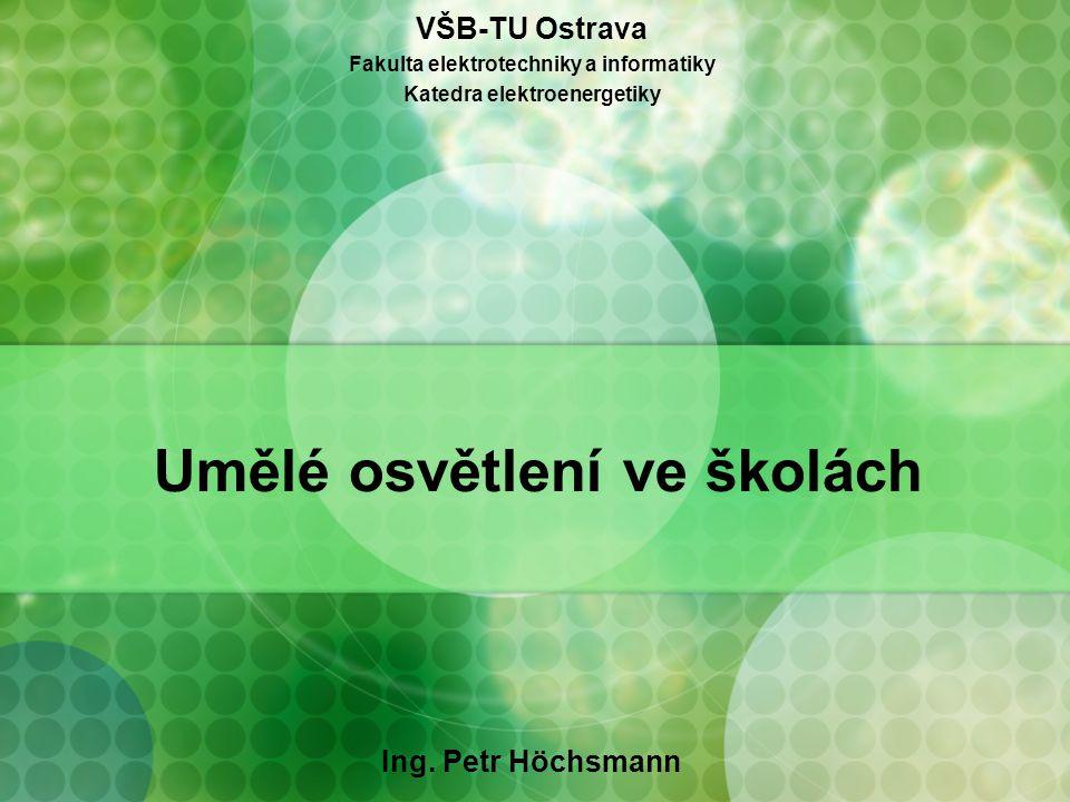 Umělé osvětlení ve školách Ing. Petr Höchsmann VŠB-TU Ostrava Fakulta elektrotechniky a informatiky Katedra elektroenergetiky