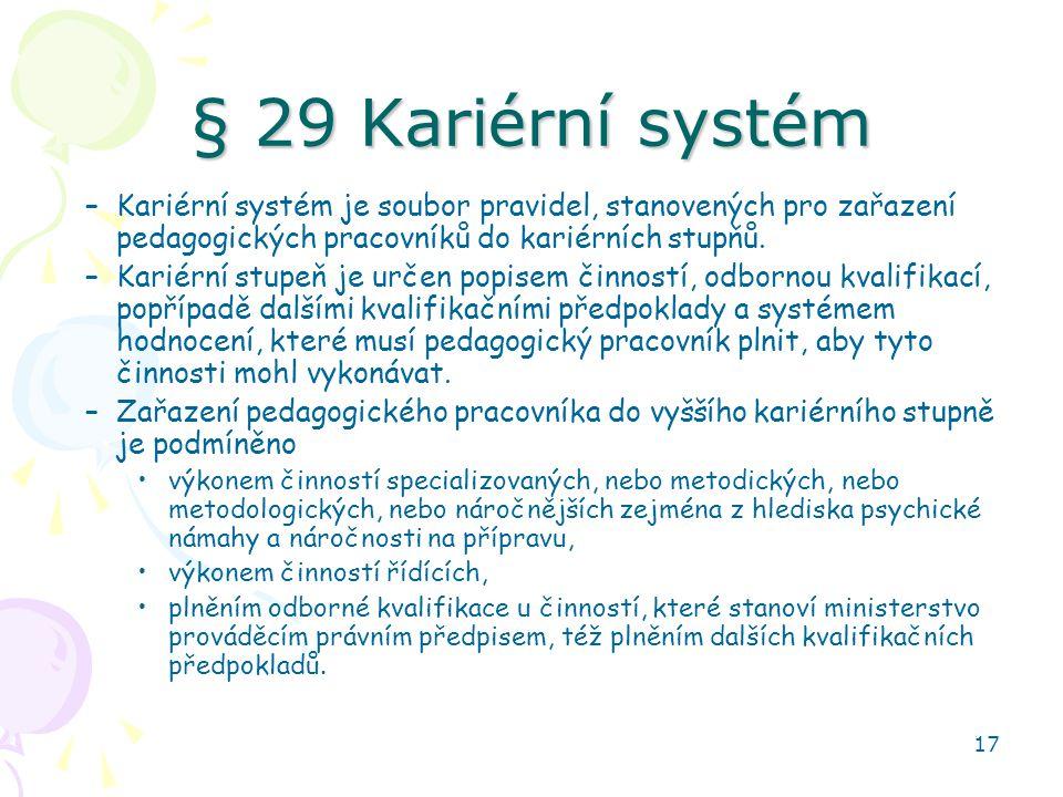 17 § 29 Kariérní systém –Kariérní systém je soubor pravidel, stanovených pro zařazení pedagogických pracovníků do kariérních stupňů. –Kariérní stupeň