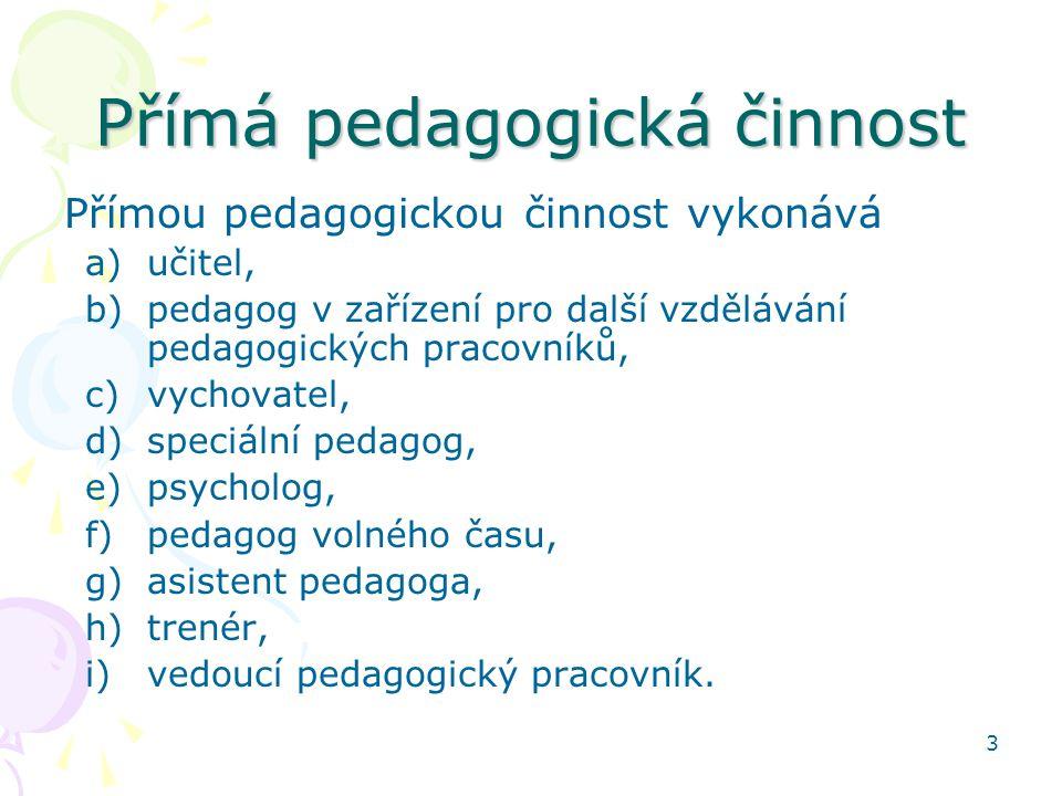 3 Přímá pedagogická činnost Přímou pedagogickou činnost vykonává a)učitel, b)pedagog v zařízení pro další vzdělávání pedagogických pracovníků, c)vycho