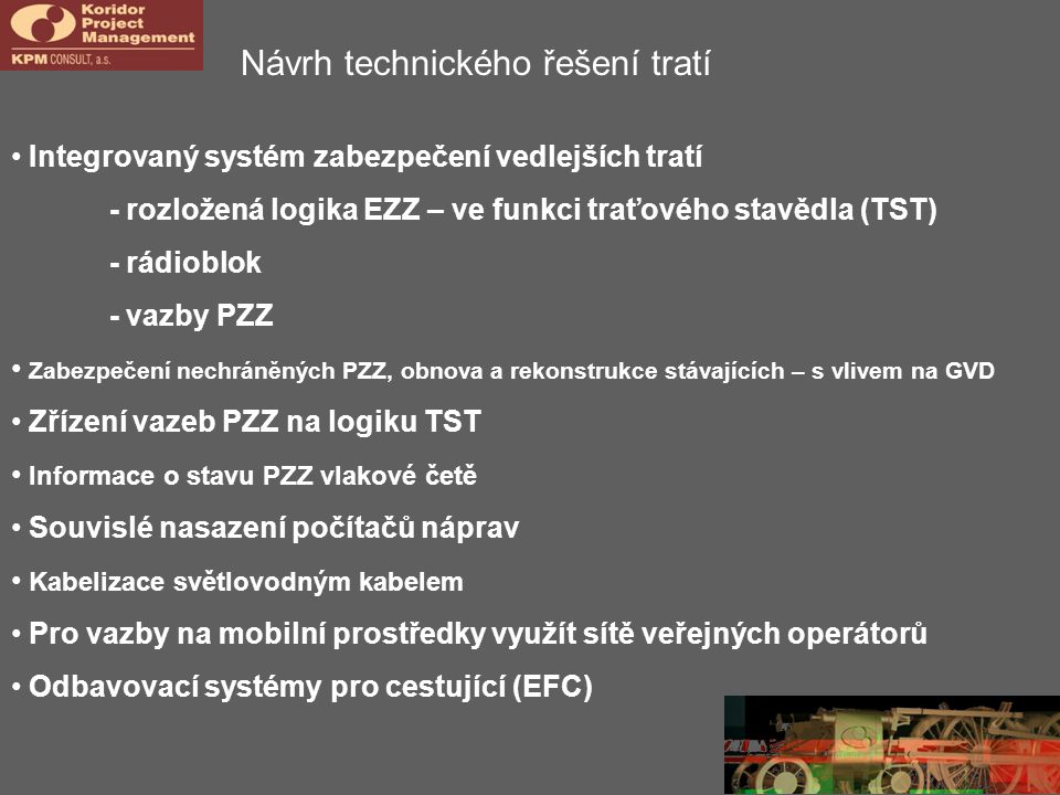 Návrh technického řešení tratí • Integrovaný systém zabezpečení vedlejších tratí - rozložená logika EZZ – ve funkci traťového stavědla (TST) - rádioblok - vazby PZZ • Zabezpečení nechráněných PZZ, obnova a rekonstrukce stávajících – s vlivem na GVD • Zřízení vazeb PZZ na logiku TST • Informace o stavu PZZ vlakové četě • Souvislé nasazení počítačů náprav • Kabelizace světlovodným kabelem • Pro vazby na mobilní prostředky využít sítě veřejných operátorů • Odbavovací systémy pro cestující (EFC)