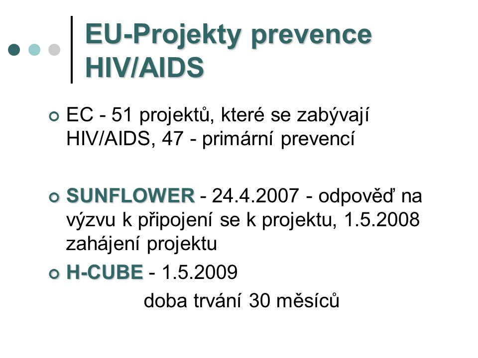 Public Health Executive Agency  SUNFLOWER  YOUNG AND HIV: EUROPEAN NETWORK TO ARRANGE AN INNOVATIVE PREVENTION ARRANGE AN INNOVATIVE PREVENTION CAMPAIGN AND TO EXCHANGE GOOD CAMPAIGN AND TO EXCHANGE GOOD PRACTICES-EXPERIENCES IN EUROPE (Project No2007305) EU: 250 000 euro, trvání 30 měsíců PRACTICES-EXPERIENCES IN EUROPE (Project No2007305) EU: 250 000 euro, trvání 30 měsíců  Programme of community action in the fiels of Public Health (2003-2008)
