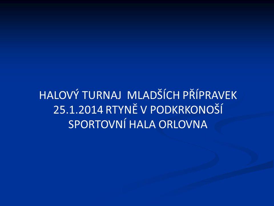 HALOVÝ TURNAJ MLADŠÍCH PŘÍPRAVEK 25.1.2014 RTYNĚ V PODKRKONOŠÍ SPORTOVNÍ HALA ORLOVNA