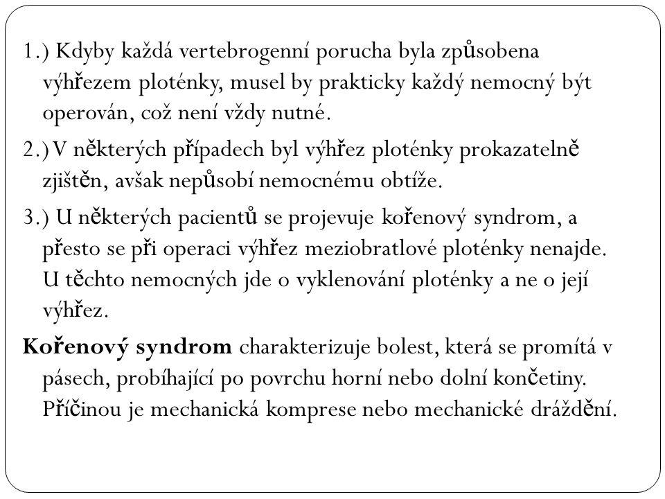 1.) Kdyby každá vertebrogenní porucha byla zp ů sobena výh ř ezem ploténky, musel by prakticky každý nemocný být operován, což není vždy nutné. 2.) V